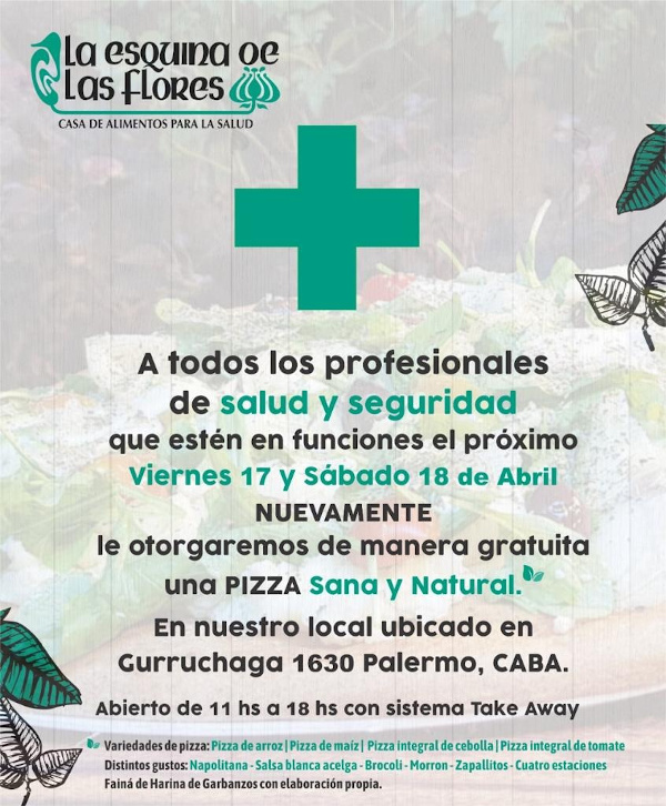 To all health and safety professionals who are on duty next Friday 17 and saturday 18 of April. Again we will grant you a free Healthy and Natural PIZZA. At our premises located in Gurruchaga 1630 Palermo, CABA. Open from 11 hs a 18 hs con sistema Take Away.